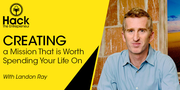 HTE 069: Creating a Mission That is Worth Spending Your Life On w/ Landon Ray