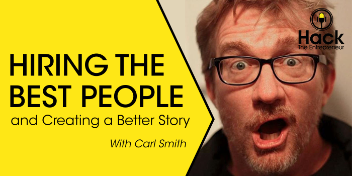 Hiring the Best People and Creating a Better Story w/ Carl Smith