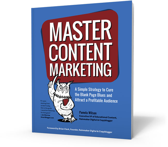 Master Content Marketing - A Simple Strategy to Cure the Blank Page Blues and Attract a Profitable Audience by Pamela Wilson