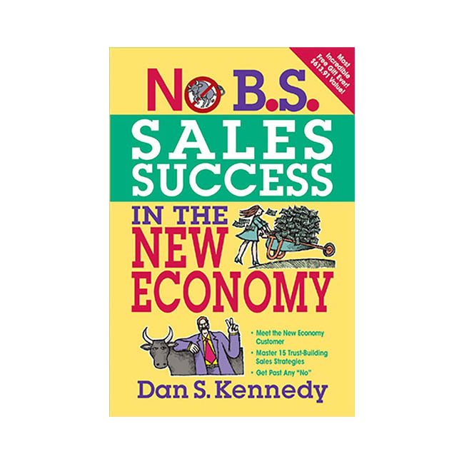 No B.S. Sales Success in the New Economy - The Ultimate No Holds Barred Kick Butt Take No Prisoners Direct Marketing for Non-Direct Marketing Businesses by Dan Kennedy